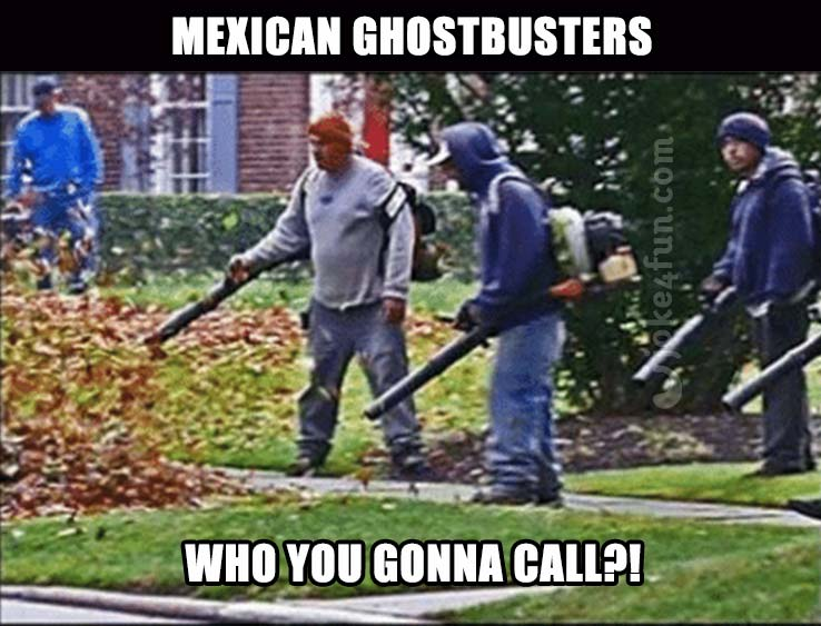 Funny Racist Mexican Memes: Joke4Fun Memes: Mexican Ghostbusters
